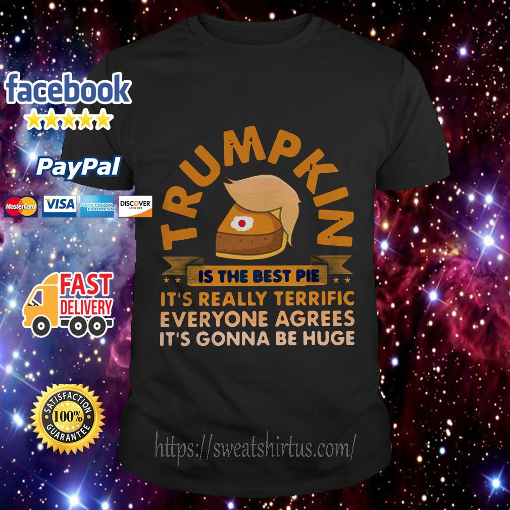 Trumpkin is the best pie it's really terrific everyone agrees it's gonna be huge shirt