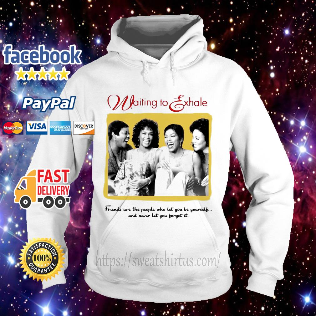 Waiting To Exhale friends are the people who let you be yourself Hoodie