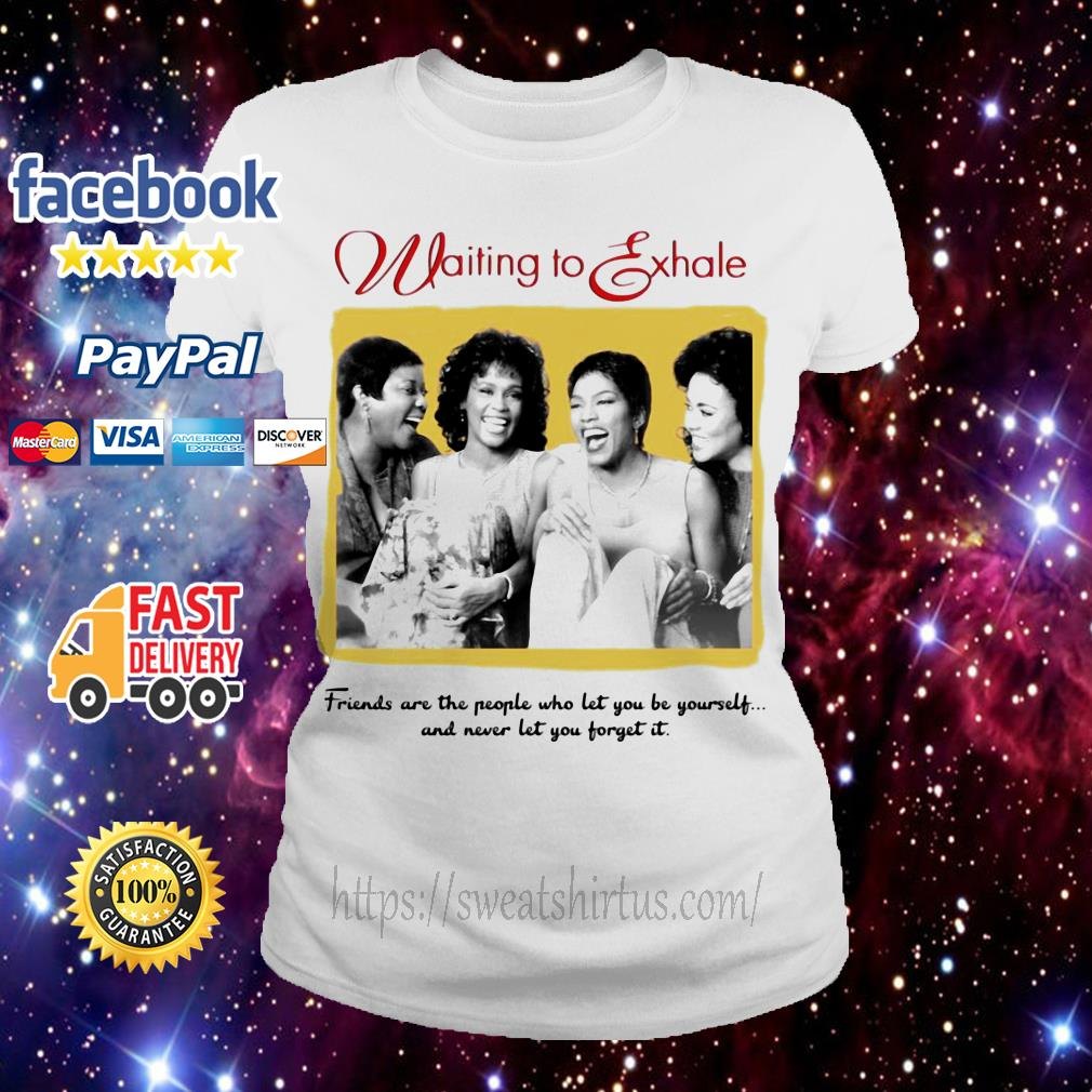 Waiting To Exhale friends are the people who let you be yourself Ladies Tee