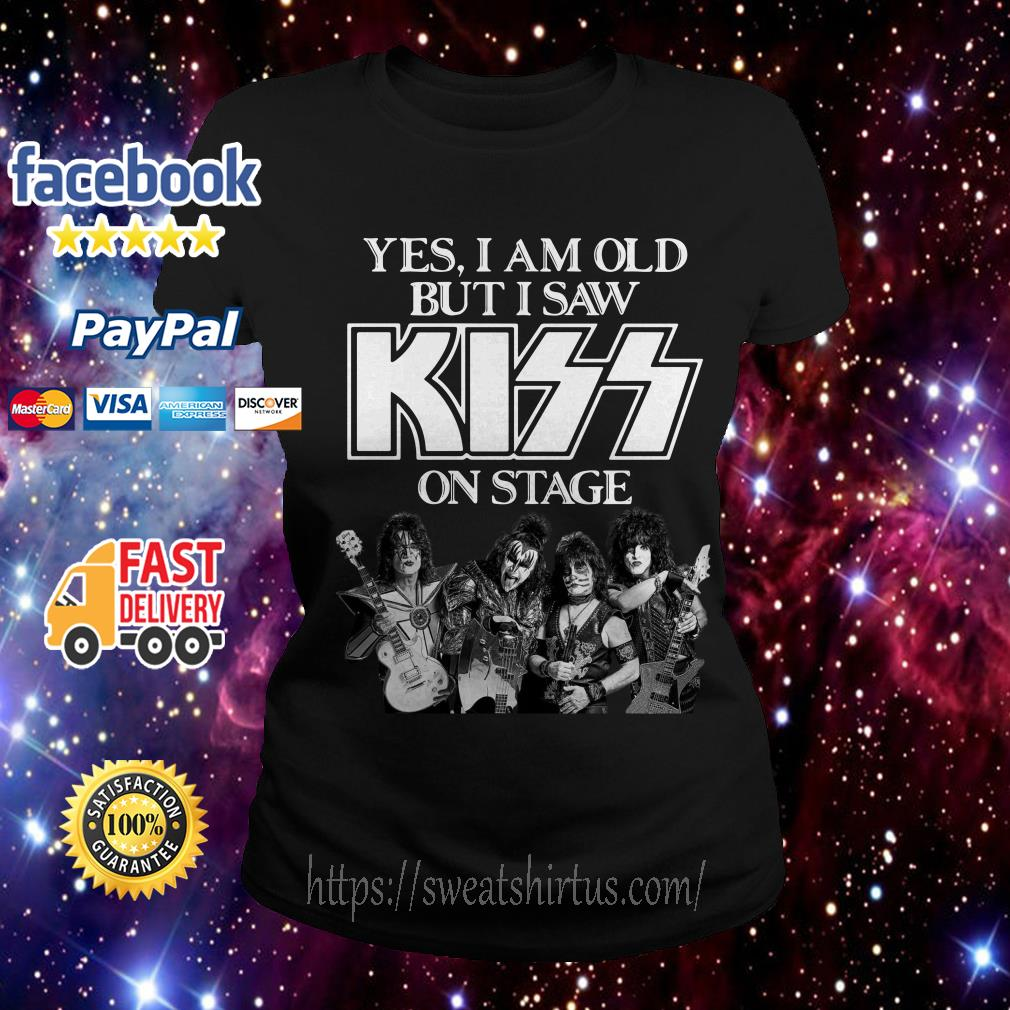 Yes I am old but I saw Kiss on stage Ladies Tee