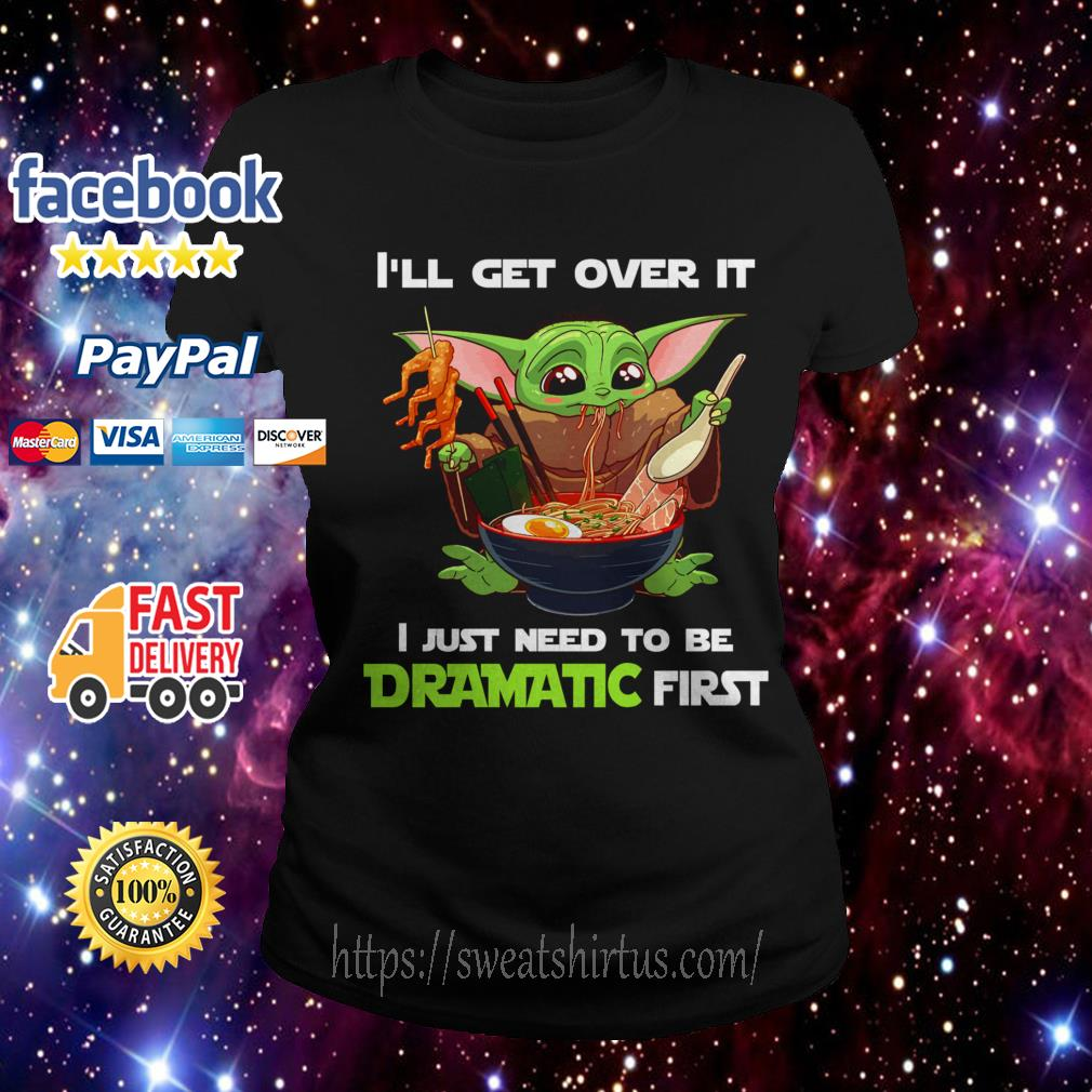 Baby Yoda I'll get over it I just need to be Dramatic first Ladies Tee