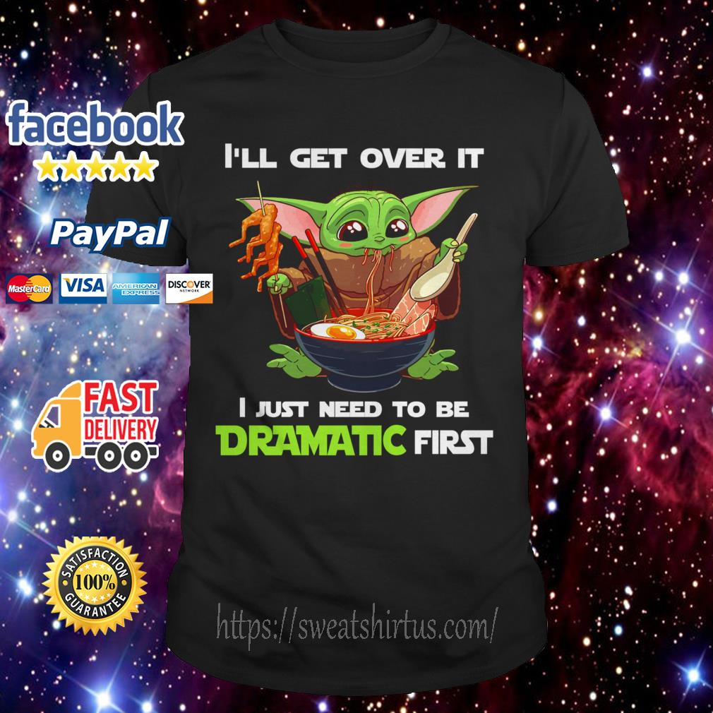 Baby Yoda I'll get over it I just need to be Dramatic first shirt