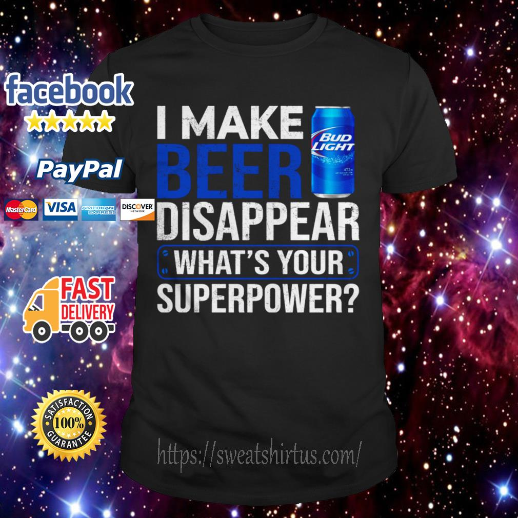 I make Bud Light Beer disappear what's your superpower shirt