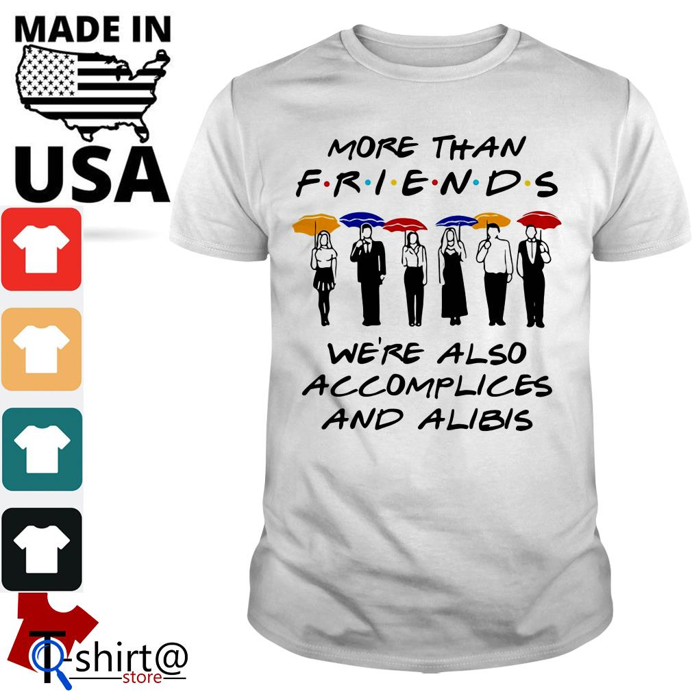 More than Friends We're also accomplices and alibis shirt