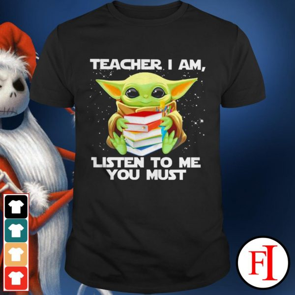 Teacher I am listen to me you must love Baby Yoda IF shirt