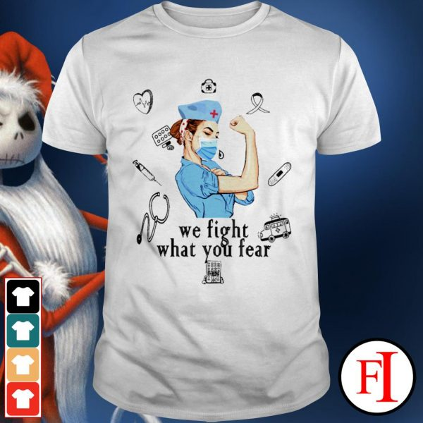 We fight what you fear Strong nurse shirt