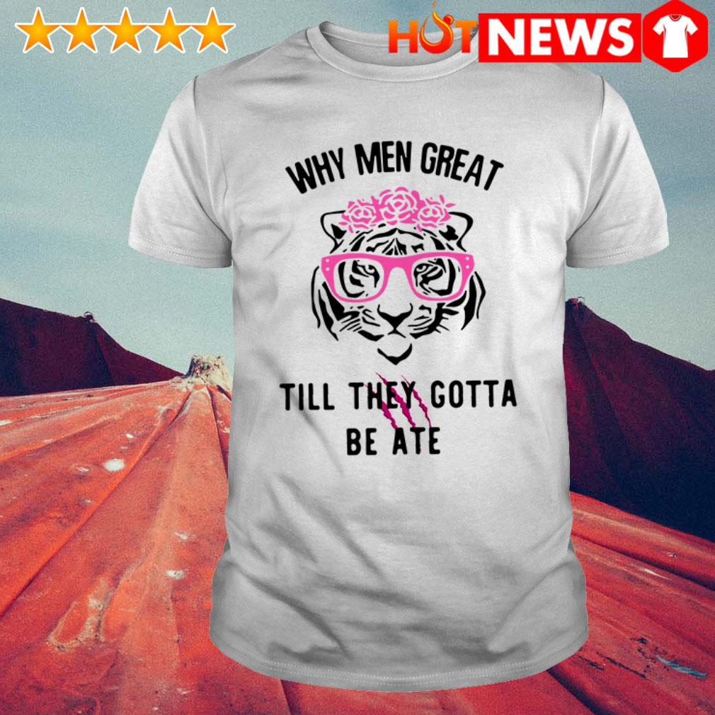 Floral Tiger why men great till gotta be ate shirt
