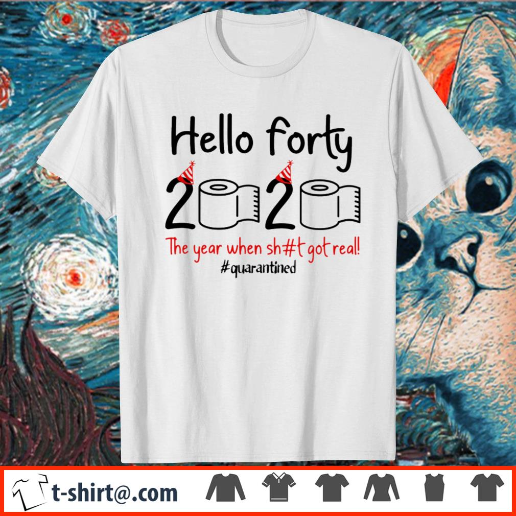 Hello forty 2020 the year when shit got real quarantined shirt