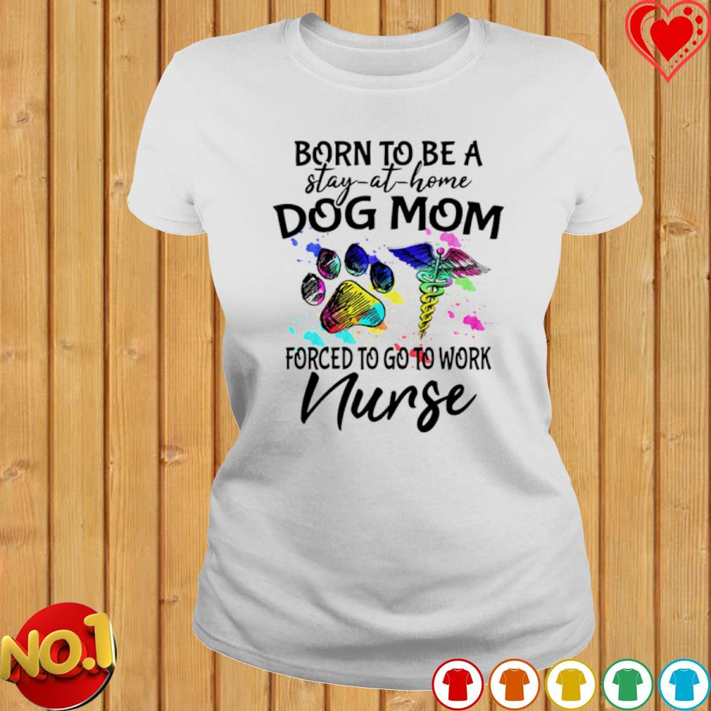 Born to be a stay-at-home Dog Mom forced to go to work Nurse shirt