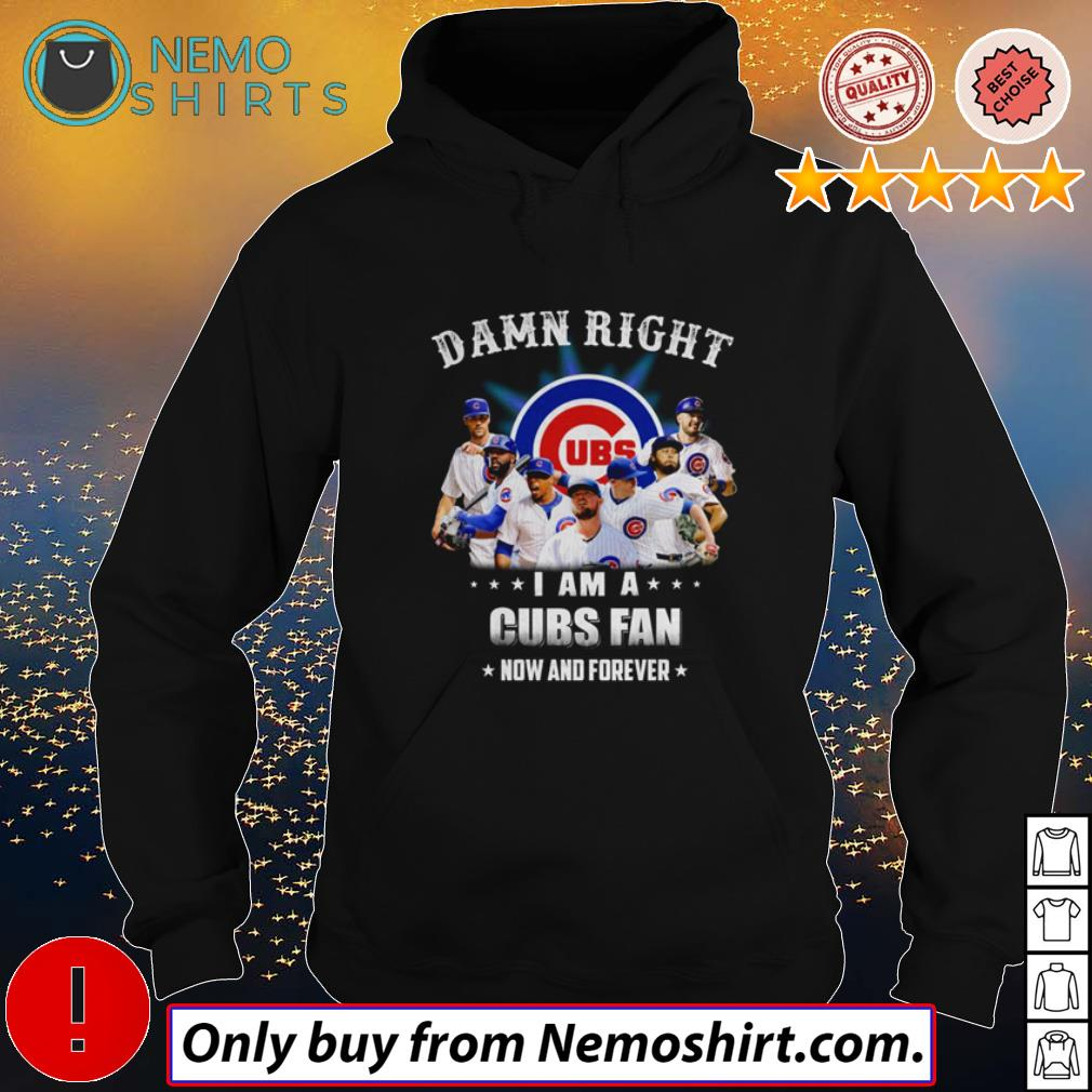 Top Damn right I am a Chicago Cubs fan now and forever shirt