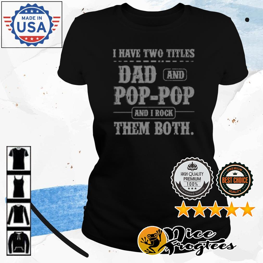 I have two titles Dad and Pop Pop and I rock them both shirt