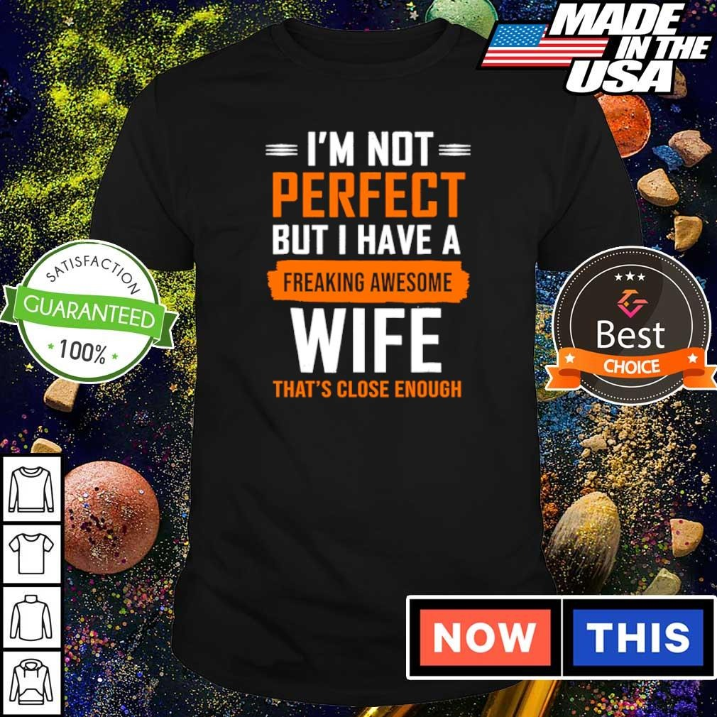 I'm not perfect but I have a freaking awesome wife that's close enough shirt