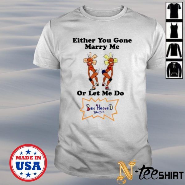 Either you gone marry me or let me do bald headed hoe shirt